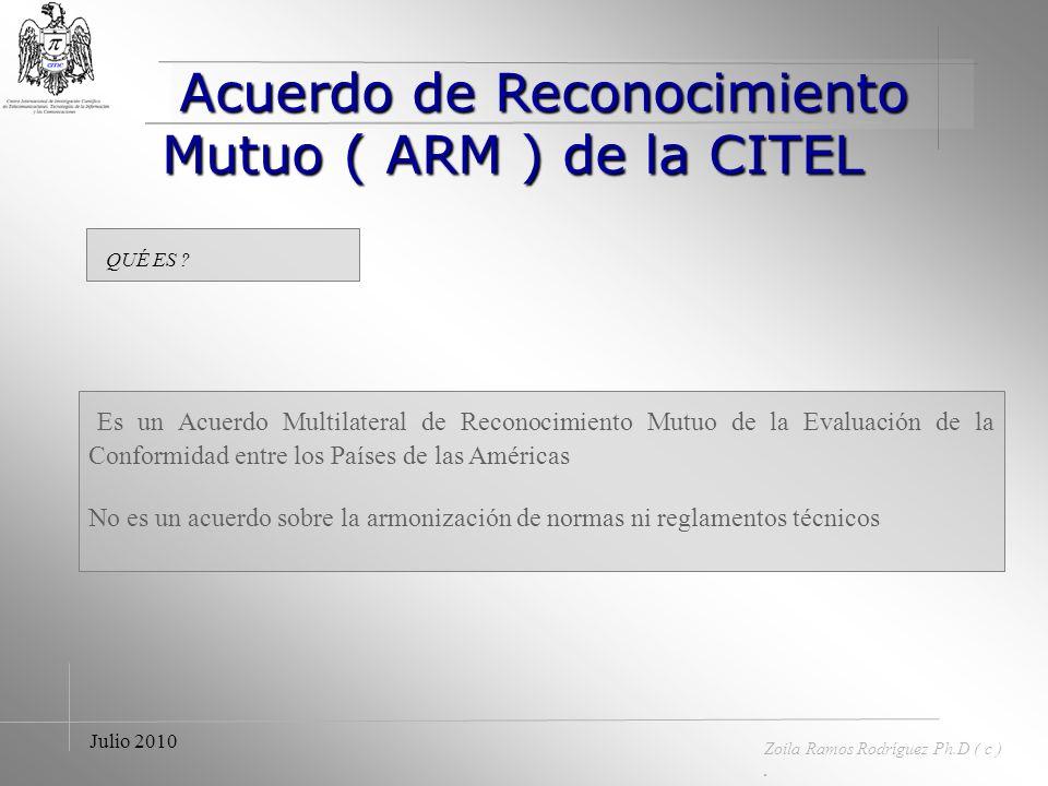 Acuerdo de Reconocimiento Mutuo ( ARM ) Acuerdo de Reconocimiento Mutuo ( ARM ) Zoila Ramos Rodríguez Ph.D ( c ). Julio 2010 DEFINICIÓN ¨ Son acuerdos
