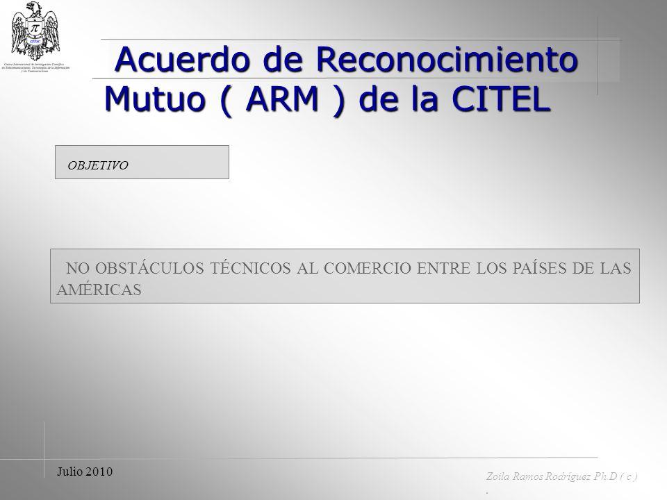 Acuerdo de Reconocimiento Mutuo ( ARM ) de la CITEL Acuerdo de Reconocimiento Mutuo ( ARM ) de la CITEL Zoila Ramos Rodríguez Ph.D ( c ). Julio 2010 P