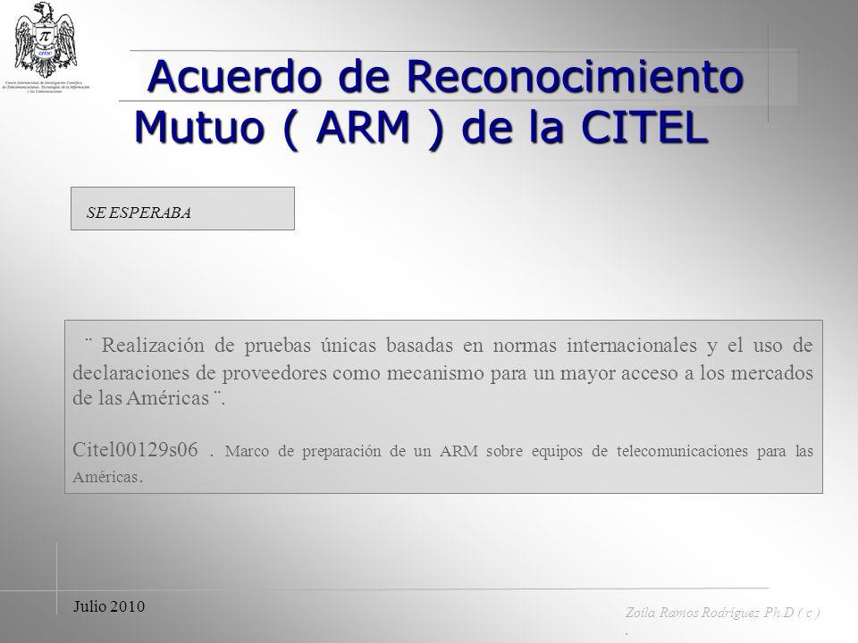 Acuerdo de Reconocimiento Mutuo ( ARM ) de la CITEL Acuerdo de Reconocimiento Mutuo ( ARM ) de la CITEL Zoila Ramos Rodríguez Ph.D ( c ). Julio 2010 O
