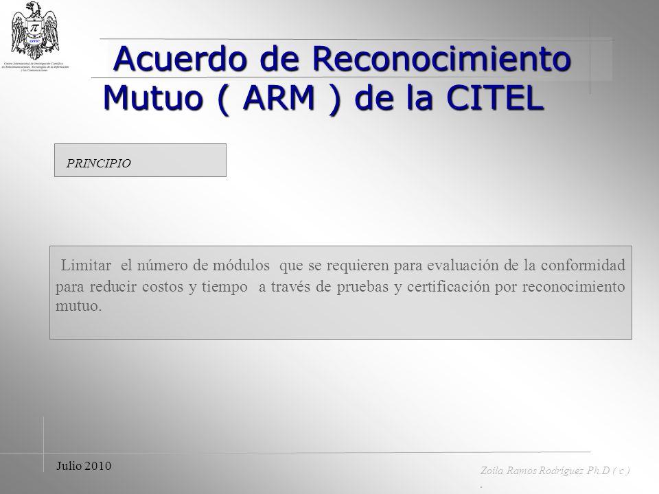 Acuerdo de Reconocimiento Mutuo ( ARM ) de la CITEL Acuerdo de Reconocimiento Mutuo ( ARM ) de la CITEL Zoila Ramos Rodríguez Ph.D ( c ). Julio 2010 S