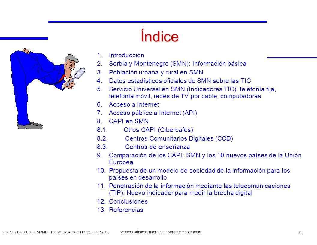 Acceso público a Internet en Serbia y Montenegro 13 P:\ESP\ITU-D\BDT\PSF\MEF\TDS\MEX04\14-BIH-S.ppt (185731) Indicadores 100 indicadores en 6 grupos: Sociedad 10 Economía 5 Telecomunicaciones47 Mercado de las TIC 22 Indicadores de TI 7 Indicadores de I+D 9 1) Sociedad 2) Política 3) Reglamentación 4) Mercado 5) Tecnologías 6) Economía 1) Sociedad mundial 2) Política mundial 3) Reglamentación mundial 4) Mercado mundial 5) Tecnologías mundiales 6) Economía mundial