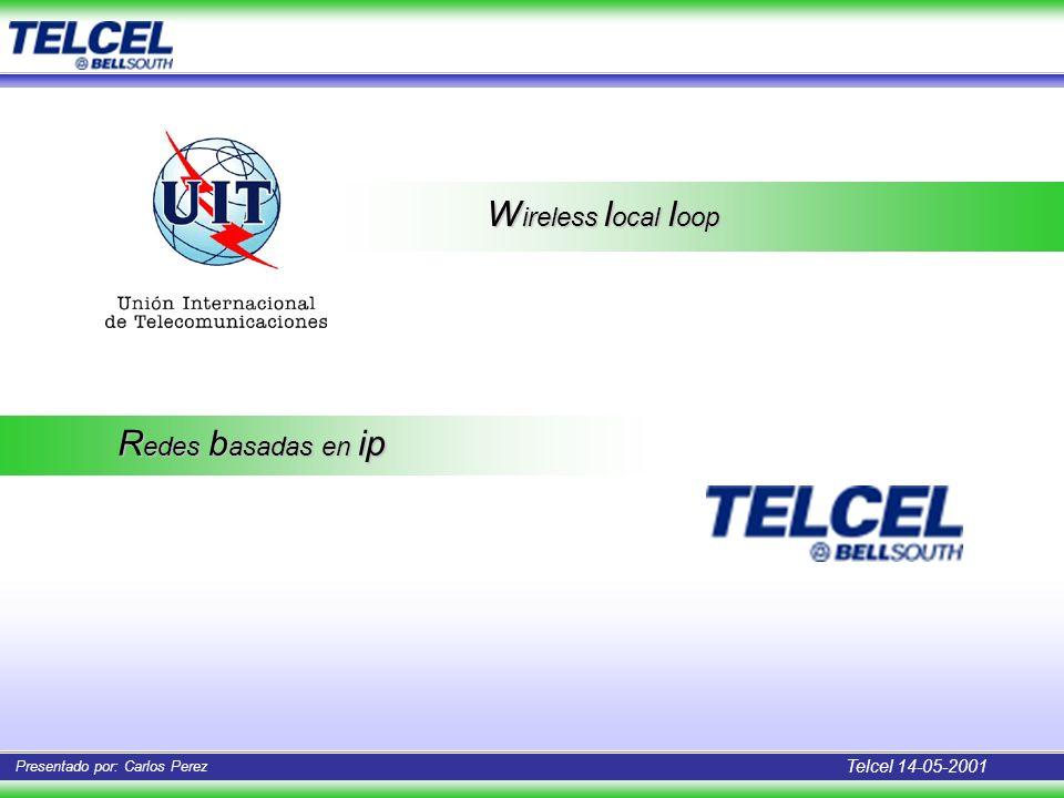 Telcel 14-05-2001 Presentado por: Carlos Perez W ireless l ocal l oop R edes b asadas en ip