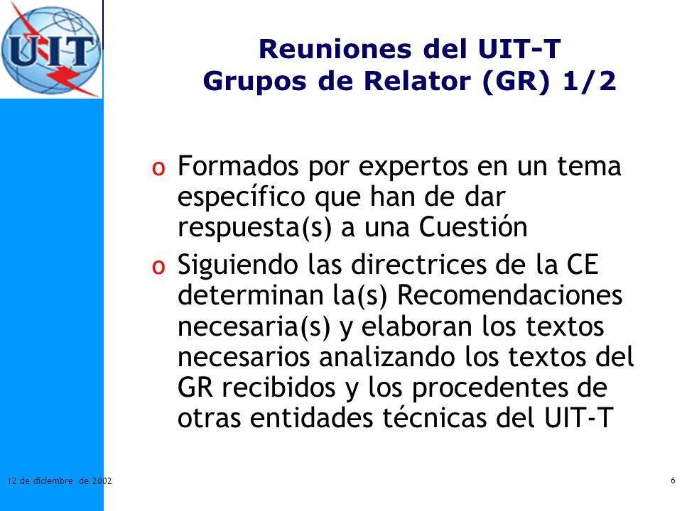 6 12 de diciembre de 2002 Reuniones del UIT-T Grupos de Relator (GR) 1/2 o Formados por expertos en un tema específico que han de dar respuesta(s) a u