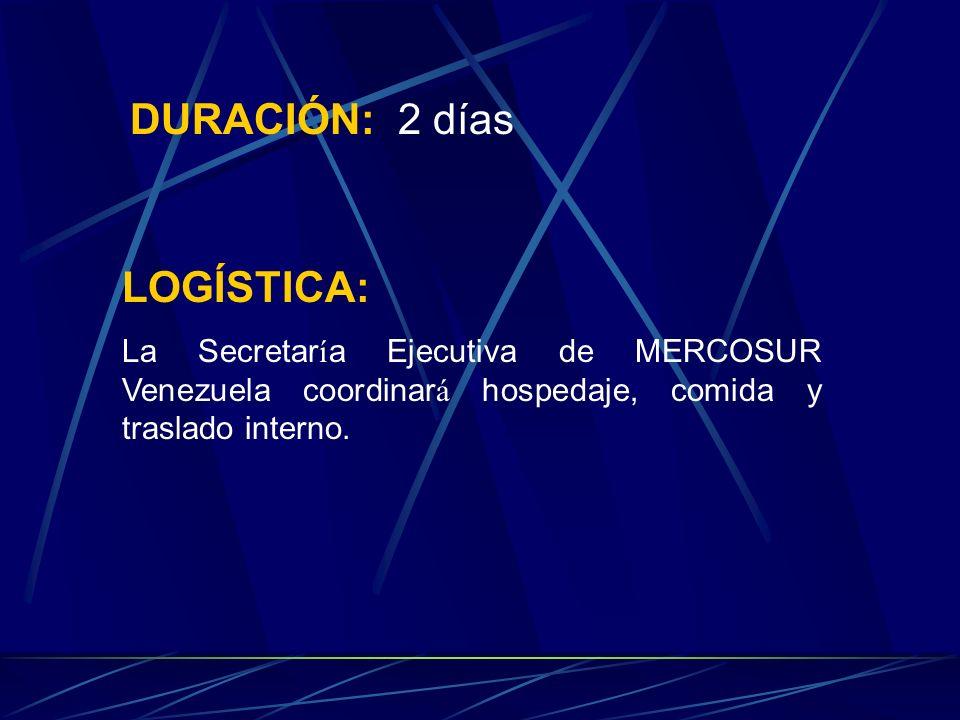 DURACIÓN: 2 días LOGÍSTICA: La Secretar í a Ejecutiva de MERCOSUR Venezuela coordinar á hospedaje, comida y traslado interno.