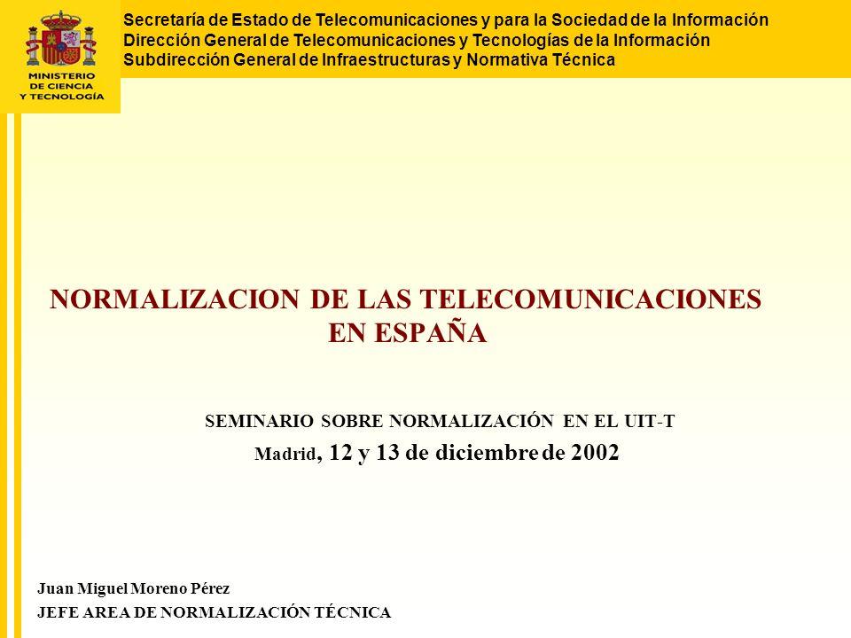 Secretaría de Estado de Telecomunicaciones y para la Sociedad de la Información Dirección General de Telecomunicaciones y Tecnologías de la Información Subdirección General de Infraestructuras y Normativa Técnica NORMALIZACION DE LAS TELECOMUNICACIONES EN ESPAÑA SEMINARIO SOBRE NORMALIZACIÓN EN EL UIT-T Madrid, 12 y 13 de diciembre de 2002 Juan Miguel Moreno Pérez JEFE AREA DE NORMALIZACIÓN TÉCNICA