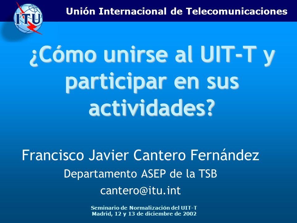 Unión Internacional de Telecomunicaciones Seminario de Normalización del UIT-T Madrid, 12 y 13 de diciembre de 2002 ¿Cómo unirse al UIT-T y participar en sus actividades.