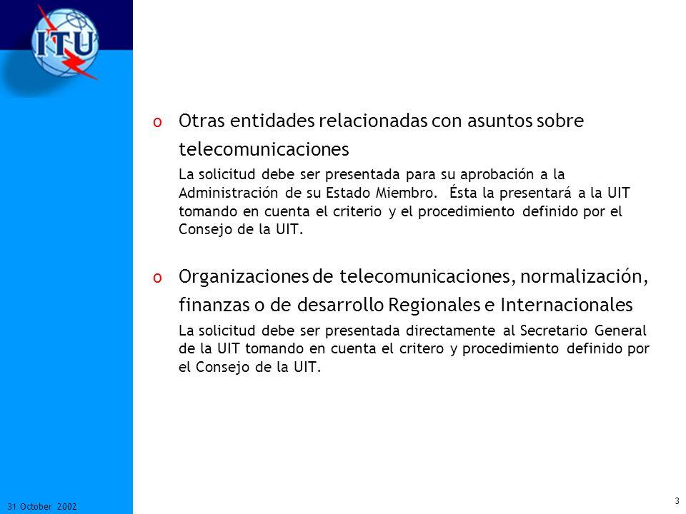 4 31 October 2002 Participación en el Trabajo de Normalización Como miembro del Sector UIT-T puede: o Participar en todas sus reuniones de Comisiones de Estudio; o Participar en forma electrónica en todos los Grupos de Discusión; o Participar en la Asamblea Mundial de Normalización de Telecomunicaciones; o Participar y presentar Contribuciones por escrito; o Participar en los grupos especiales de trabajo del Consejo de la UIT; o Enviar observadores a la Conferencia de Plenipotenciarios de la UIT.