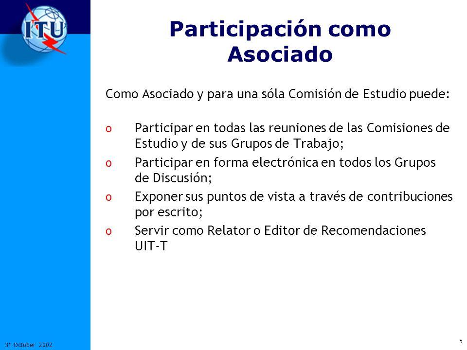 5 31 October 2002 Participación como Asociado Como Asociado y para una sóla Comisión de Estudio puede: o Participar en todas las reuniones de las Comisiones de Estudio y de sus Grupos de Trabajo; o Participar en forma electrónica en todos los Grupos de Discusión; o Exponer sus puntos de vista a través de contribuciones por escrito; o Servir como Relator o Editor de Recomendaciones UIT-T