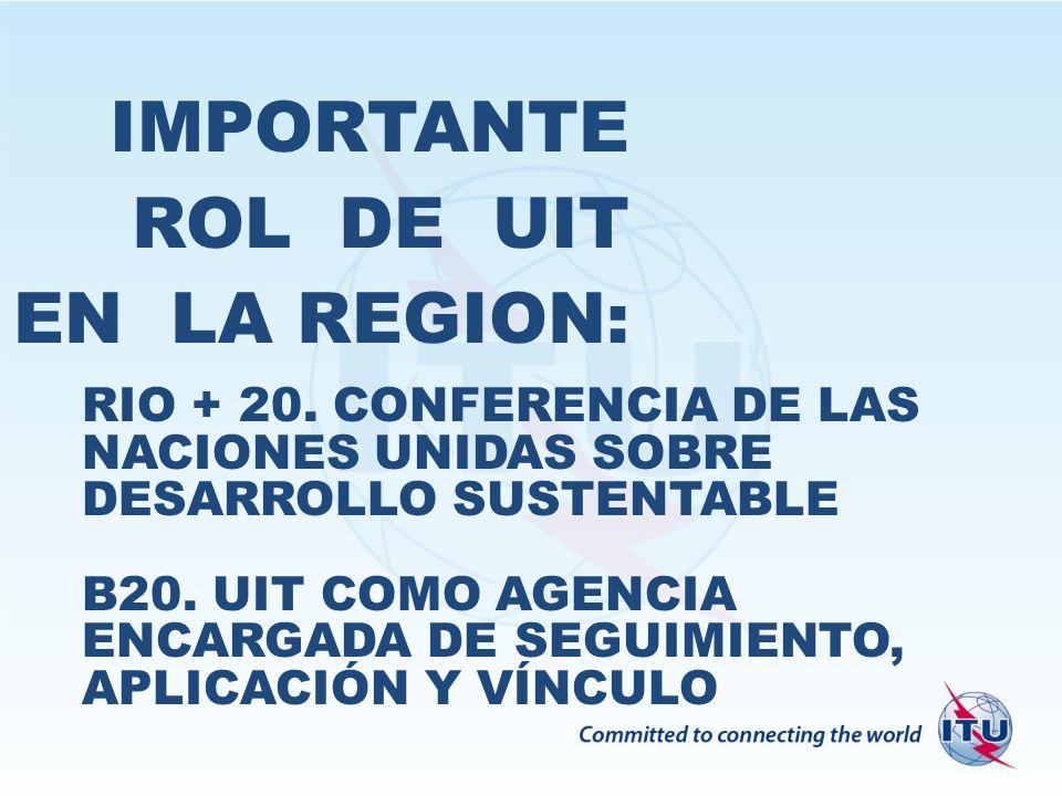 IMPORTANTE ROL DE UIT EN LA REGION: RIO + 20. CONFERENCIA DE LAS NACIONES UNIDAS SOBRE DESARROLLO SUSTENTABLE B20. UIT COMO AGENCIA ENCARGADA DE SEGUI