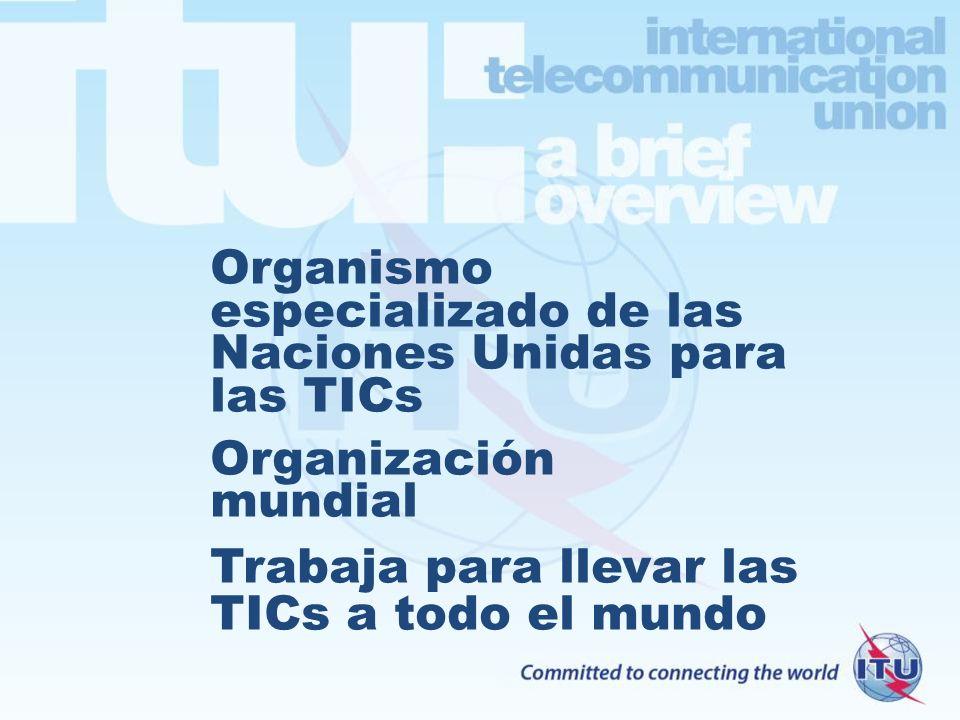 Organismo especializado de las Naciones Unidas para las TICs Organización mundial Trabaja para llevar las TICs a todo el mundo