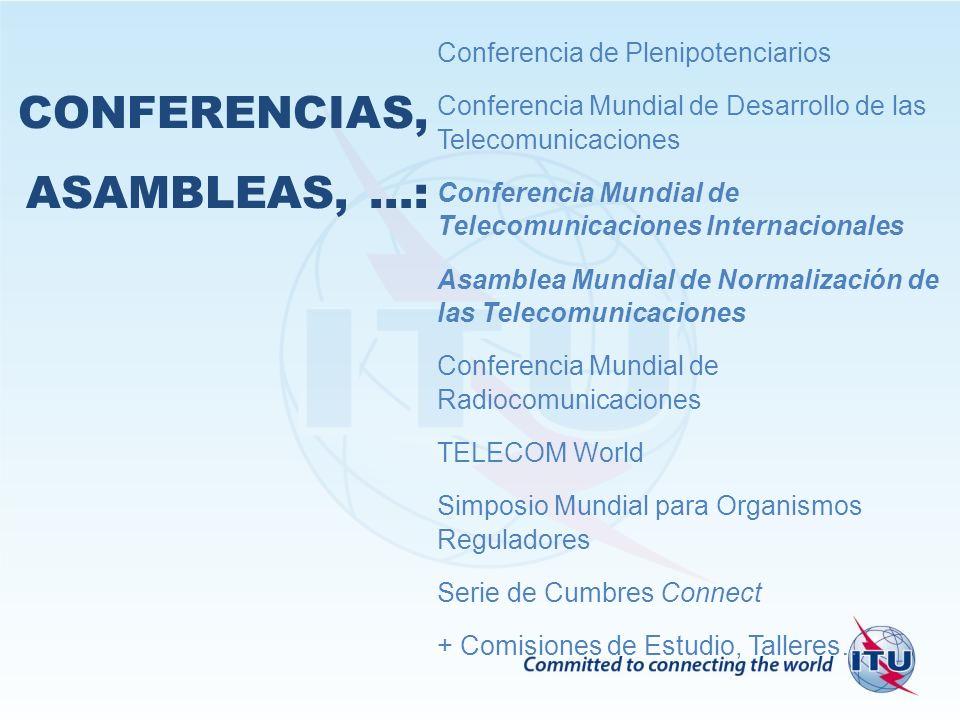 CONFERENCIAS, ASAMBLEAS, …: Conferencia de Plenipotenciarios Conferencia Mundial de Desarrollo de las Telecomunicaciones Conferencia Mundial de Telecomunicaciones Internacionales Asamblea Mundial de Normalización de las Telecomunicaciones Conferencia Mundial de Radiocomunicaciones TELECOM World Simposio Mundial para Organismos Reguladores Serie de Cumbres Connect + Comisiones de Estudio, Talleres…