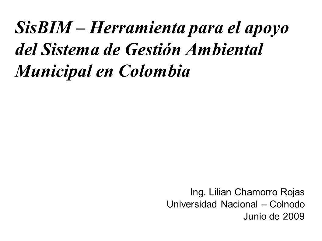 SisBIM – Herramienta para el apoyo del Sistema de Gestión Ambiental Municipal en Colombia Ing. Lilian Chamorro Rojas Universidad Nacional – Colnodo Ju