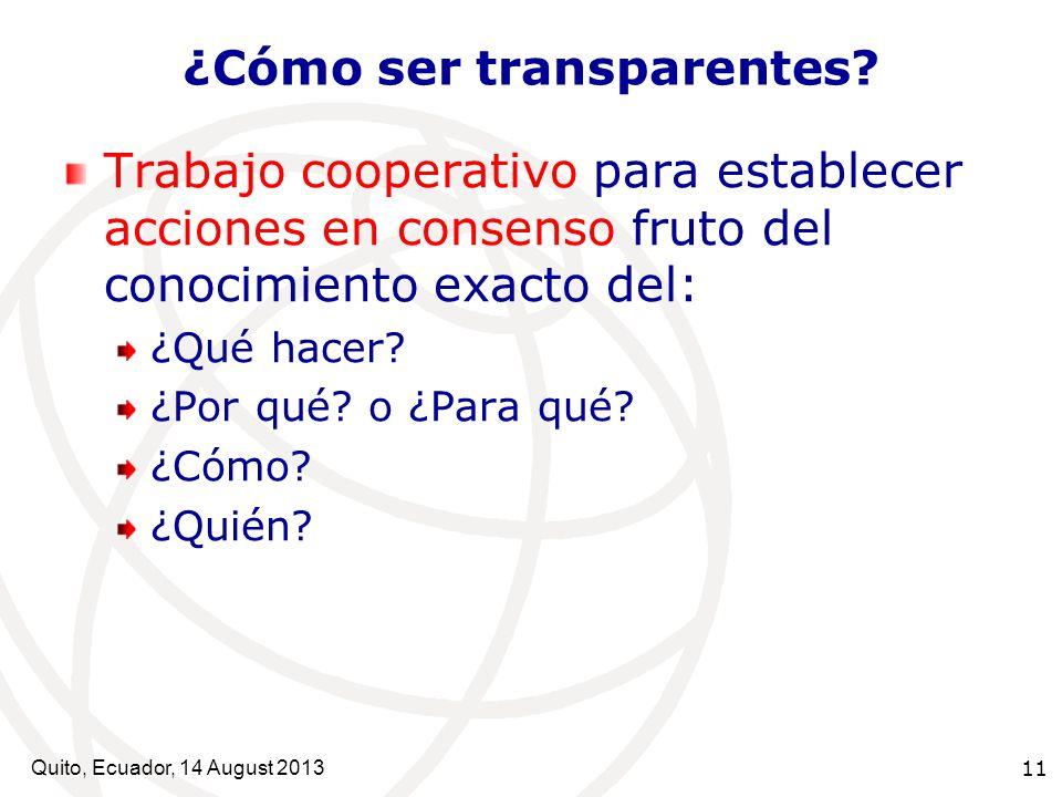 Quito, Ecuador, 14 August 2013 11 ¿Cómo ser transparentes? Trabajo cooperativo para establecer acciones en consenso fruto del conocimiento exacto del: