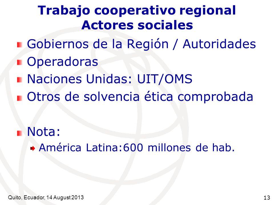Quito, Ecuador, 14 August 2013 13 Trabajo cooperativo regional Actores sociales Gobiernos de la Región / Autoridades Operadoras Naciones Unidas: UIT/O