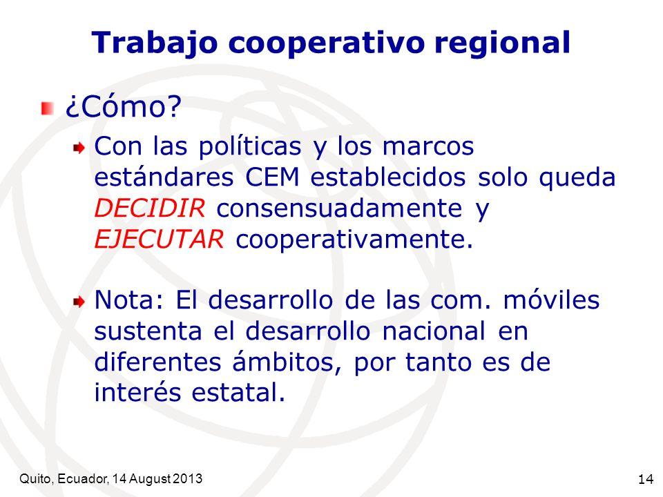 Quito, Ecuador, 14 August 2013 14 Trabajo cooperativo regional ¿Cómo? Con las políticas y los marcos estándares CEM establecidos solo queda DECIDIR co