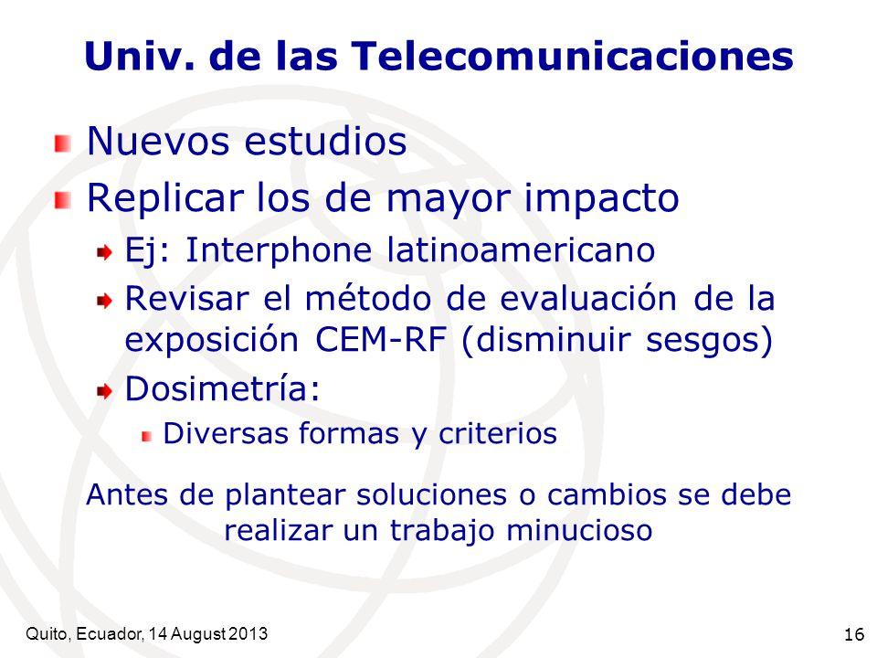 Quito, Ecuador, 14 August 2013 16 Univ. de las Telecomunicaciones Nuevos estudios Replicar los de mayor impacto Ej: Interphone latinoamericano Revisar