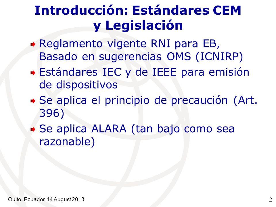 Quito, Ecuador, 14 August 2013 2 Introducción: Estándares CEM y Legislación Reglamento vigente RNI para EB, Basado en sugerencias OMS (ICNIRP) Estánda