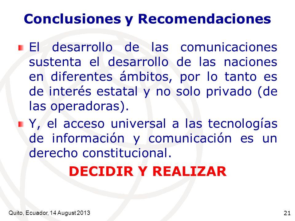 Quito, Ecuador, 14 August 2013 21 Conclusiones y Recomendaciones El desarrollo de las comunicaciones sustenta el desarrollo de las naciones en diferen