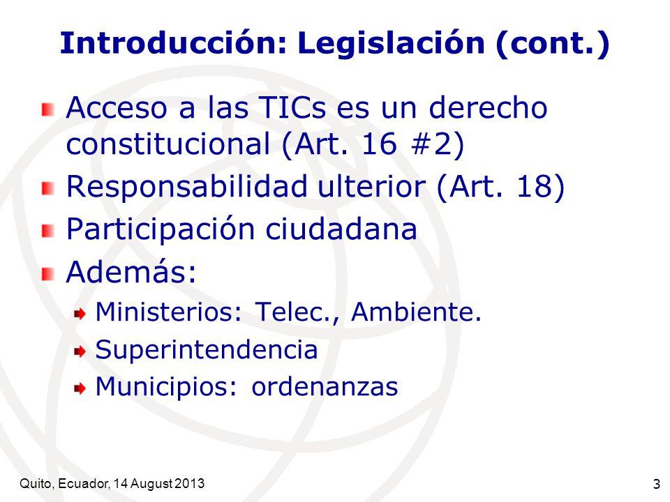 Quito, Ecuador, 14 August 2013 3 Introducción: Legislación (cont.) Acceso a las TICs es un derecho constitucional (Art. 16 #2) Responsabilidad ulterio