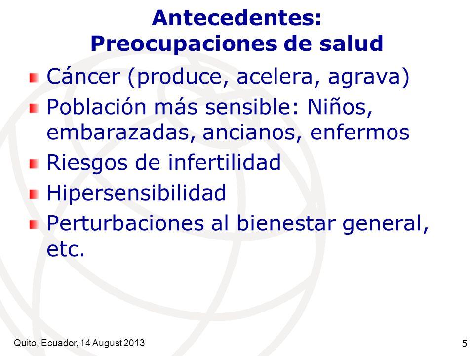 Quito, Ecuador, 14 August 2013 5 Antecedentes: Preocupaciones de salud Cáncer (produce, acelera, agrava) Población más sensible: Niños, embarazadas, a