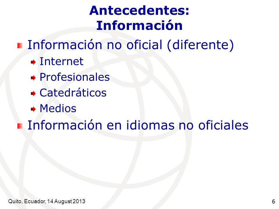 Quito, Ecuador, 14 August 2013 6 Antecedentes: Información Información no oficial (diferente) Internet Profesionales Catedráticos Medios Información e