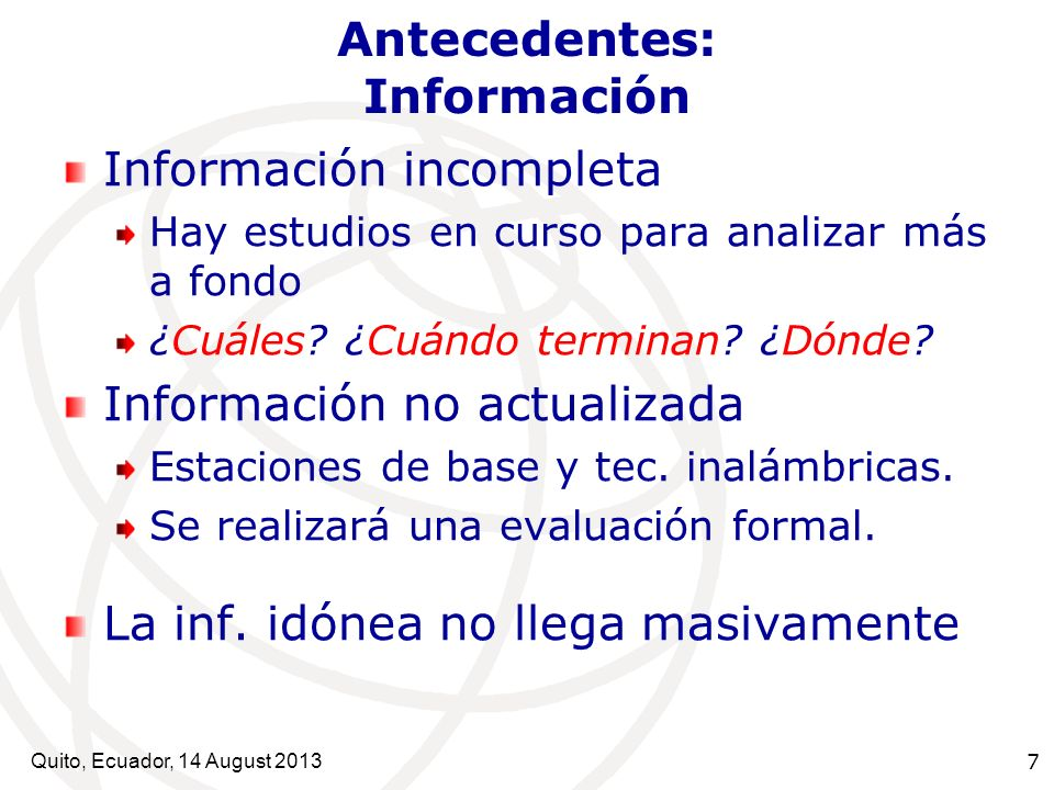 Quito, Ecuador, 14 August 2013 8 Antecedentes: Información Información OMS CEM: Posiblemente Carcinógenos (ND N° 193 de la OMS) Group 2B: The agent is possibly carcinogenic to humans: … limited evidence of carcinogenicity in humans and less than sufficient evidence of carcinogenicity in experimental animals.