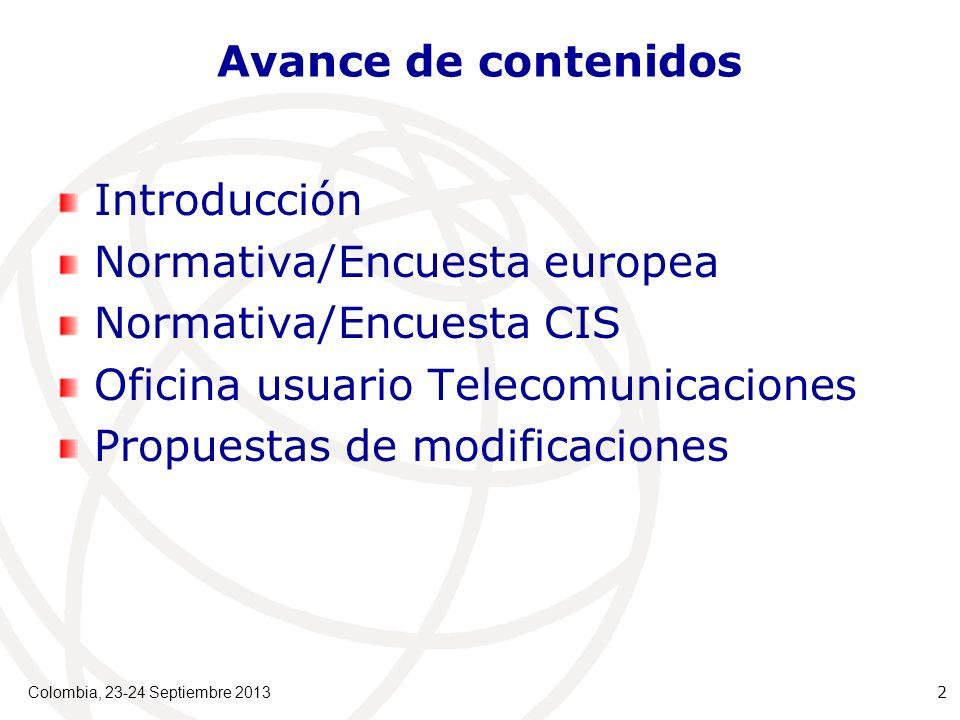 Avance de contenidos Introducción Normativa/Encuesta europea Normativa/Encuesta CIS Oficina usuario Telecomunicaciones Propuestas de modificaciones Colombia, 23-24 Septiembre 2013 2