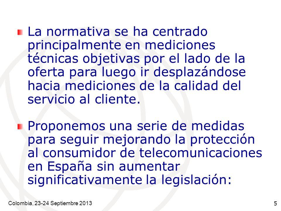 Colombia, 23-24 Septiembre 2013 5 La normativa se ha centrado principalmente en mediciones técnicas objetivas por el lado de la oferta para luego ir desplazándose hacia mediciones de la calidad del servicio al cliente.