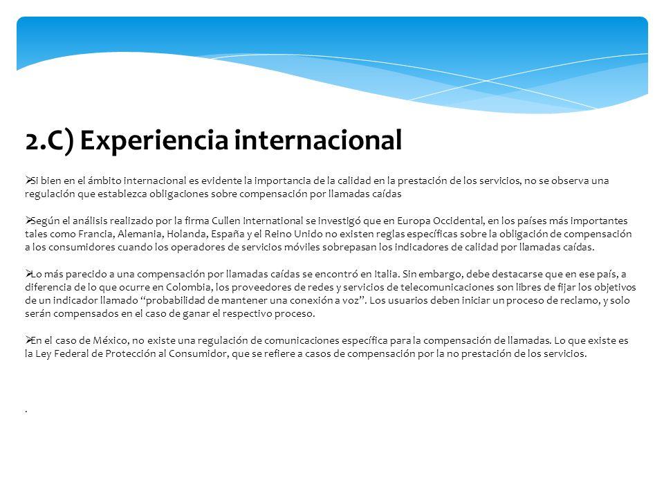 2.D) Experiencia internacional La firma Cullen también realizó una investigación en los 5 principales países de América Latina: Colombia, Chile, Argentina y México, paises donde tampoco existe experiencia sobre este tema de compensación por llamadas caídas.