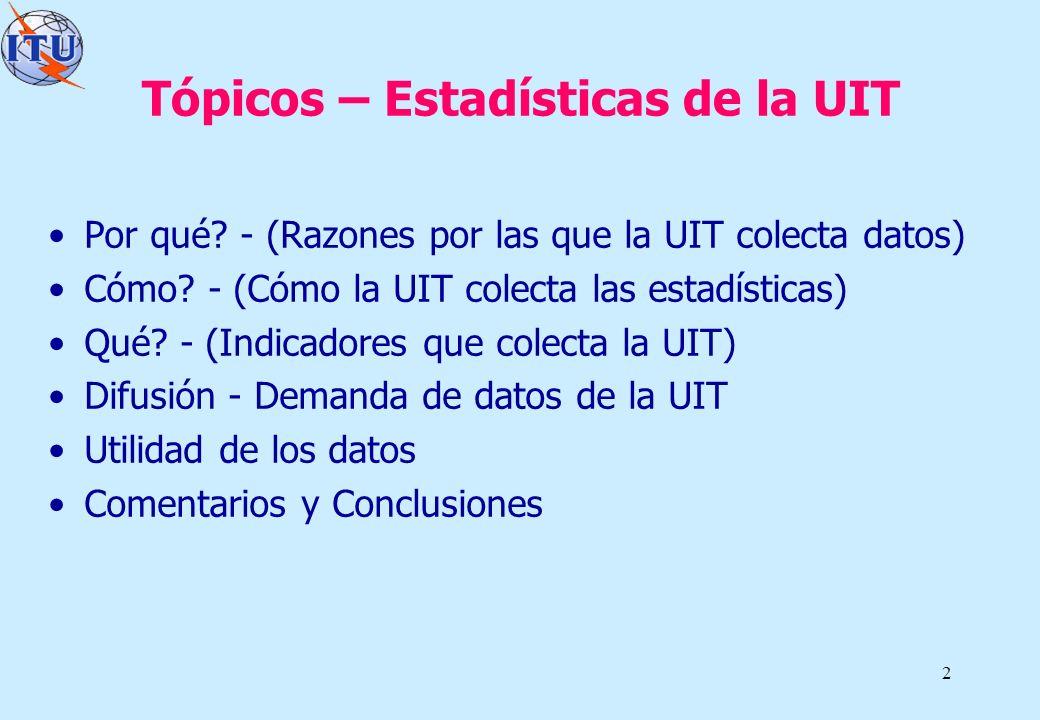 2 Tópicos – Estadísticas de la UIT Por qué? - (Razones por las que la UIT colecta datos) Cómo? - (Cómo la UIT colecta las estadísticas) Qué? - (Indica