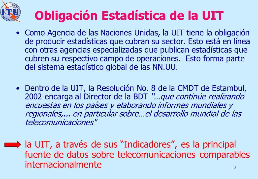 3 Obligación Estadística de la UIT Como Agencia de las Naciones Unidas, la UIT tiene la obligación de producir estadísticas que cubran su sector. Esto