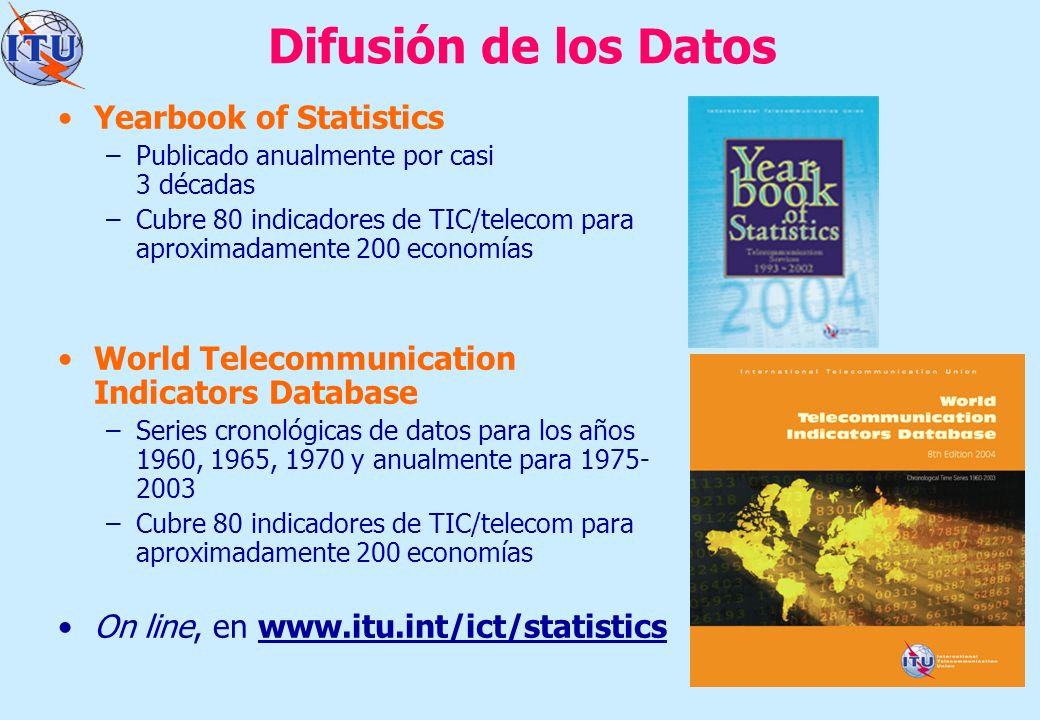 6 Difusión de los Datos Yearbook of Statistics –Publicado anualmente por casi 3 décadas –Cubre 80 indicadores de TIC/telecom para aproximadamente 200