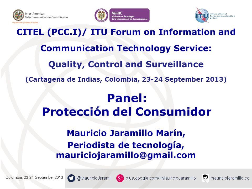 Panel: Protección del Consumidor Mauricio Jaramillo Marín, Periodista de tecnología, mauriciojaramillo@gmail.com CITEL (PCC.I)/ ITU Forum on Informati