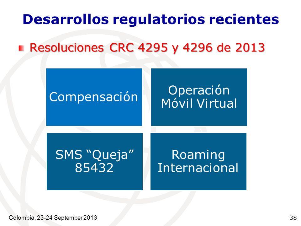 Colombia, 23-24 September 2013 38 Desarrollos regulatorios recientes Resoluciones CRC 4295 y 4296 de 2013 1 Operación Móvil Virtual Compensación SMS Queja 85432 Roaming Internacional