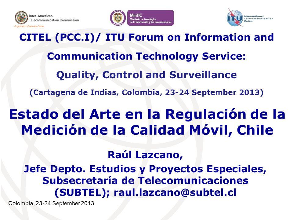 Colombia, 23-24 September 2013 Estado del Arte en la Regulación de la Medición de la Calidad Móvil, Chile Raúl Lazcano, Jefe Depto.