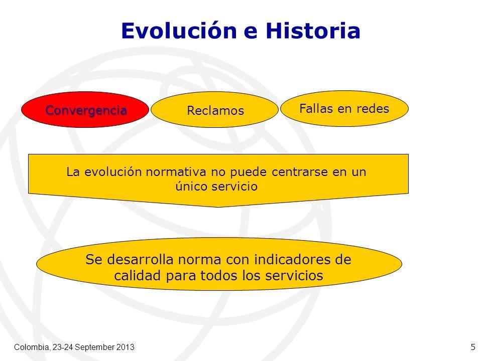Colombia, 23-24 September 2013 5 Convergencia Reclamos Fallas en redes Evolución e Historia La evolución normativa no puede centrarse en un único servicio Se desarrolla norma con indicadores de calidad para todos los servicios