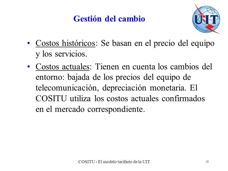 COSITU - El modelo tarifario de la UIT 28 Gestión del cambio Costos históricos: Se basan en el precio del equipo y los servicios. Costos actuales: Tie