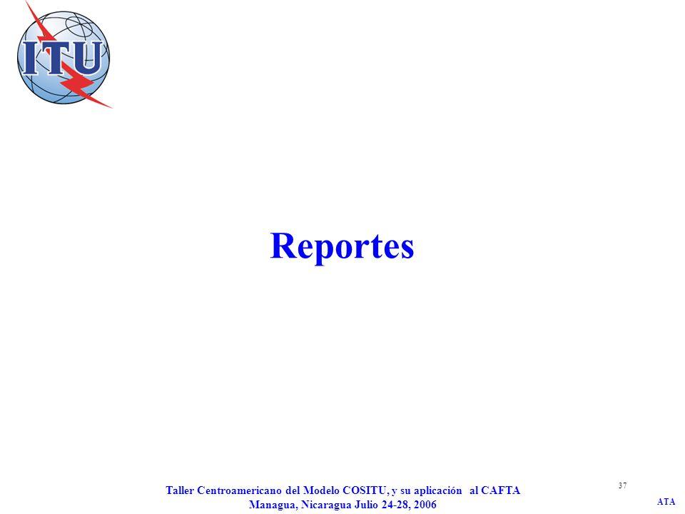 ATA Taller Centroamericano del Modelo COSITU, y su aplicación al CAFTA Managua, Nicaragua Julio 24-28, 2006 37 Reportes