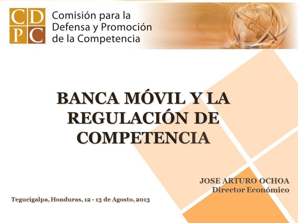 BANCA MÓVIL Y LA REGULACIÓN DE COMPETENCIA Tegucigalpa, Honduras, 12 - 13 de Agosto, 2013 JOSE ARTURO OCHOA Director Económico