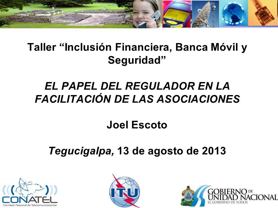 Taller Inclusión Financiera, Banca Móvil y Seguridad EL PAPEL DEL REGULADOR EN LA FACILITACIÓN DE LAS ASOCIACIONES Joel Escoto Tegucigalpa, 13 de agosto de 2013