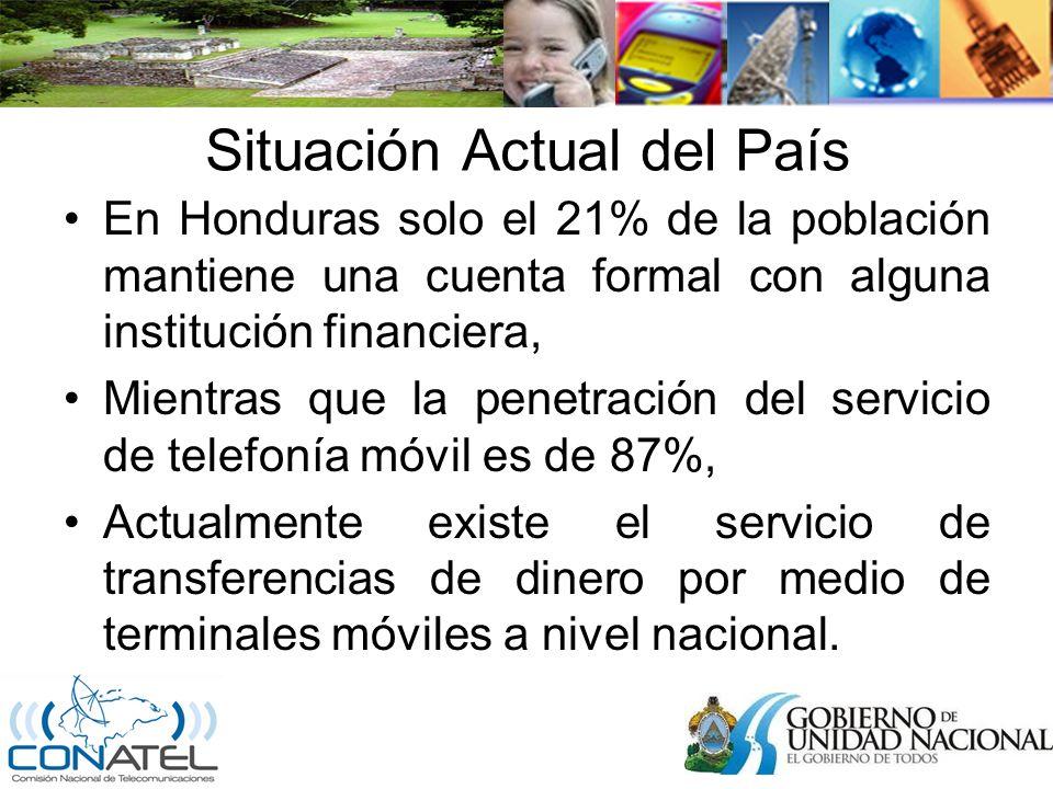 Situación Actual del País En Honduras solo el 21% de la población mantiene una cuenta formal con alguna institución financiera, Mientras que la penetración del servicio de telefonía móvil es de 87%, Actualmente existe el servicio de transferencias de dinero por medio de terminales móviles a nivel nacional.
