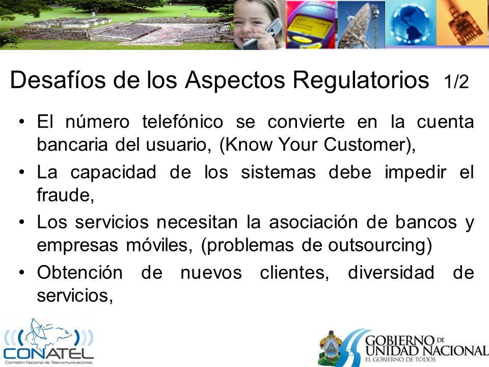 Desafíos de los Aspectos Regulatorios 1/2 El número telefónico se convierte en la cuenta bancaria del usuario, (Know Your Customer), La capacidad de los sistemas debe impedir el fraude, Los servicios necesitan la asociación de bancos y empresas móviles, (problemas de outsourcing) Obtención de nuevos clientes, diversidad de servicios,