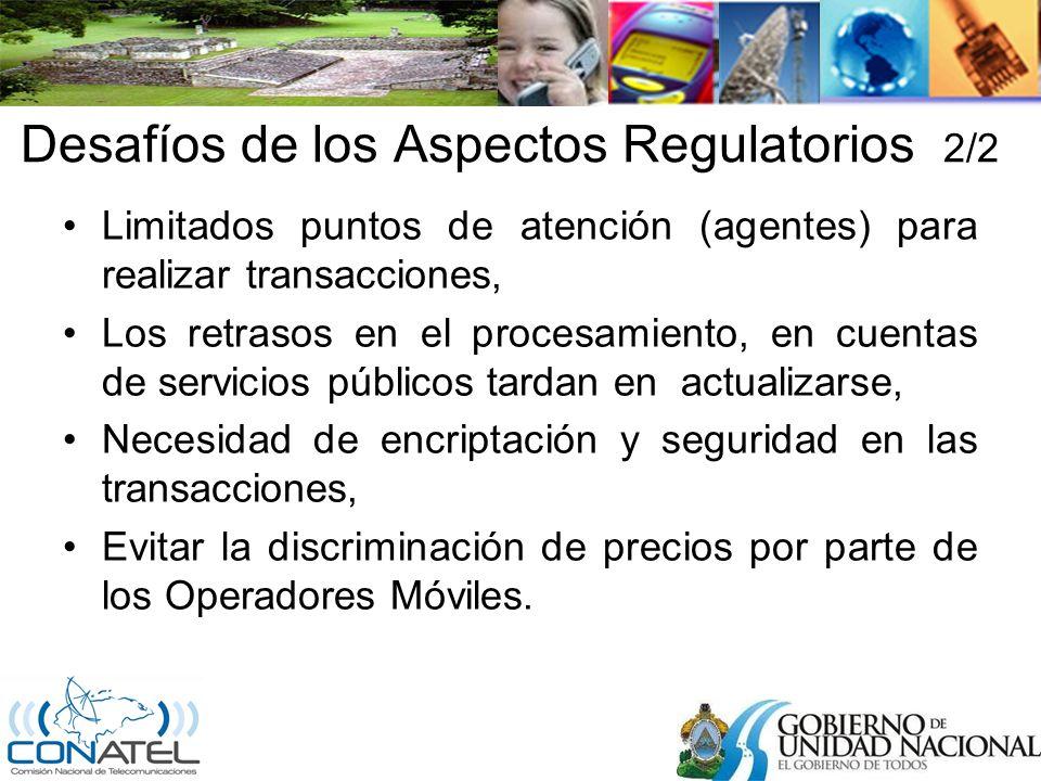 Desafíos de los Aspectos Regulatorios 2/2 Limitados puntos de atención (agentes) para realizar transacciones, Los retrasos en el procesamiento, en cuentas de servicios públicos tardan en actualizarse, Necesidad de encriptación y seguridad en las transacciones, Evitar la discriminación de precios por parte de los Operadores Móviles.