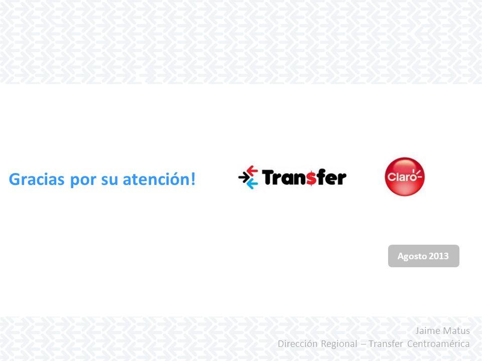 Agosto 2013 Gracias por su atención! Jaime Matus Dirección Regional – Transfer Centroamérica