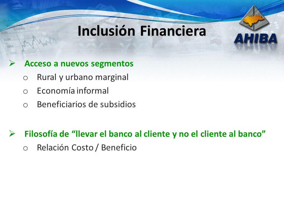 Acceso a nuevos segmentos o Rural y urbano marginal o Economía informal o Beneficiarios de subsidios Filosofía de llevar el banco al cliente y no el cliente al banco o Relación Costo / Beneficio Inclusión Financiera