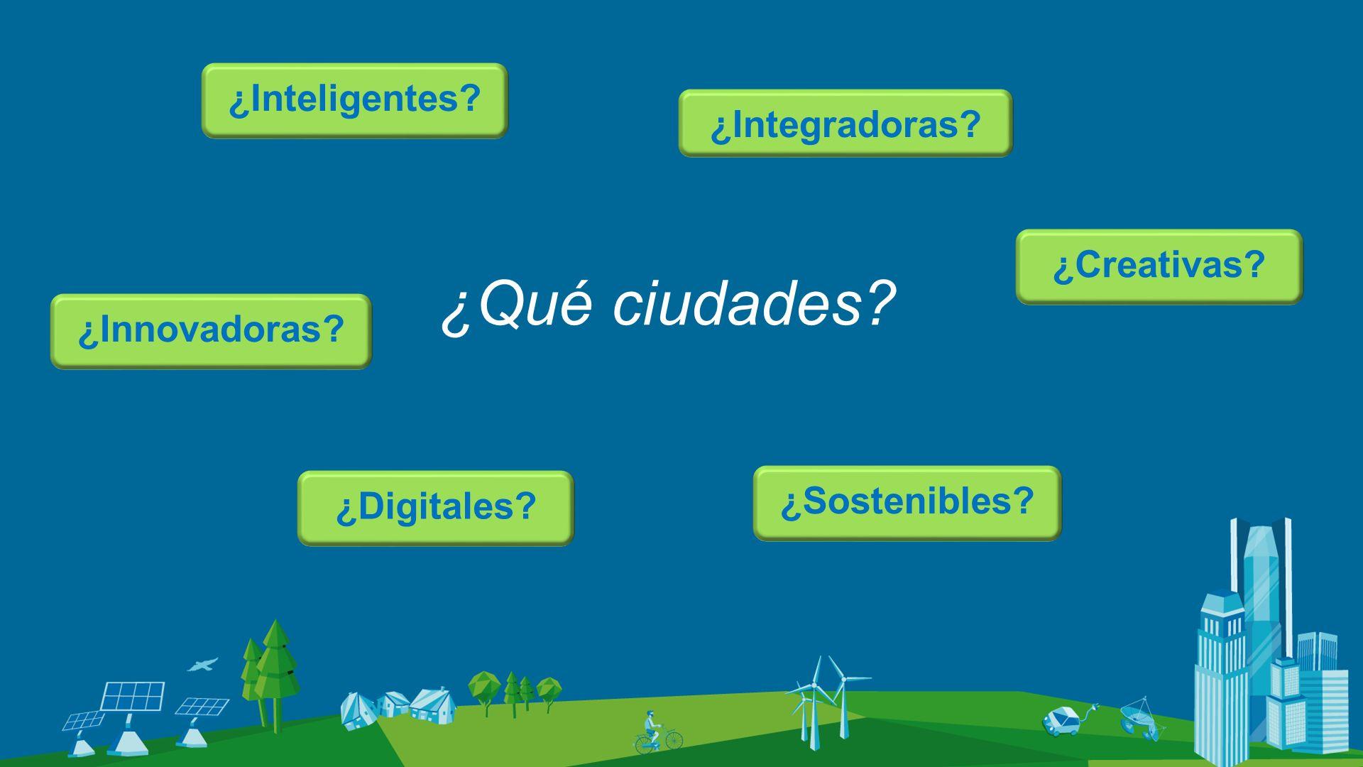 ¿Qué ciudades? ¿Inteligentes? ¿Digitales? ¿Integradoras? ¿Creativas? ¿Innovadoras? ¿Sostenibles?