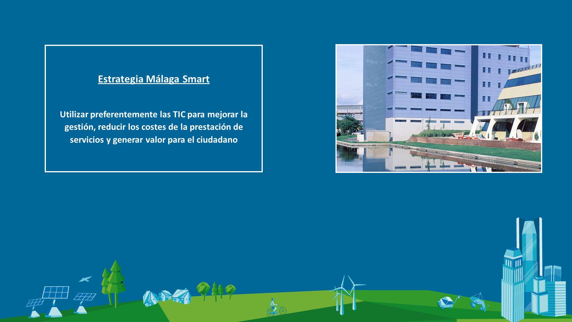 Estrategia Málaga Smart Utilizar preferentemente las TIC para mejorar la gestión, reducir los costes de la prestación de servicios y generar valor para el ciudadano