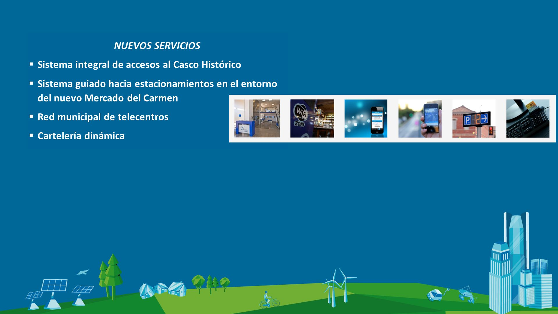 NUEVOS SERVICIOS Sistema integral de accesos al Casco Histórico Sistema guiado hacia estacionamientos en el entorno del nuevo Mercado del Carmen Red municipal de telecentros Cartelería dinámica