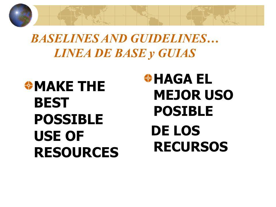 BASELINES AND GUIDELINES… LINEA DE BASE y GUIAS MAKE THE BEST POSSIBLE USE OF RESOURCES HAGA EL MEJOR USO POSIBLE DE LOS RECURSOS