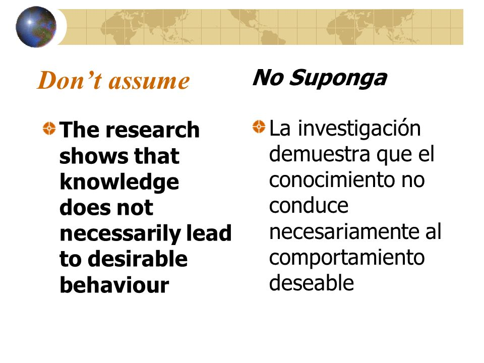 Dont assume The research shows that knowledge does not necessarily lead to desirable behaviour No Suponga La investigación demuestra que el conocimien